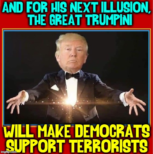 Move Over, Copperfield.  Here Comes the Great Trumpini |  AND FOR HIS NEXT ILLUSION,      THE GREAT TRUMPINI; WILL MAKE DEMOCRATS SUPPORT TERRORISTS | image tagged in vince vance,president trump,democrats,magician,magic trick,magical | made w/ Imgflip meme maker