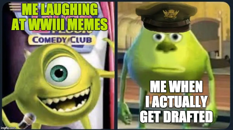 Memes V. Reality | ME LAUGHING AT WWIII MEMES ME WHEN I ACTUALLY GET DRAFTED | image tagged in draft,mike wazowski,funny | made w/ Imgflip meme maker