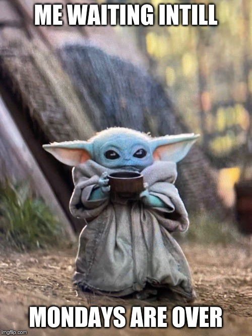 BABY YODA TEA | ME WAITING INTILL MONDAYS ARE OVER | image tagged in baby yoda tea | made w/ Imgflip meme maker