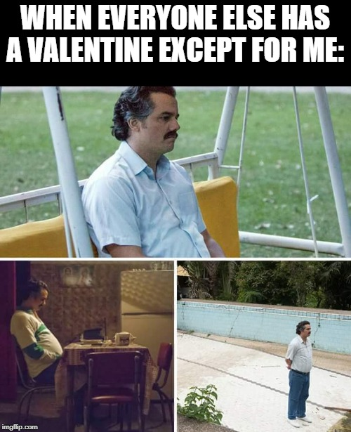 Lonely |  WHEN EVERYONE ELSE HAS A VALENTINE EXCEPT FOR ME: | image tagged in sad pablo escobar,valentine's day,valentine,valentine forever alone,lonely | made w/ Imgflip meme maker