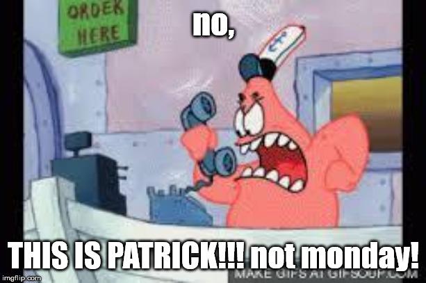 no this is patrick | no, THIS IS PATRICK!!! not monday! | image tagged in no this is patrick | made w/ Imgflip meme maker