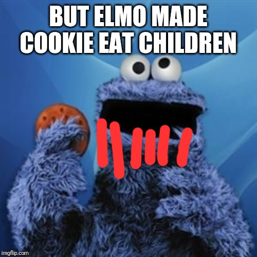cookie monster | BUT ELMO MADE COOKIE EAT CHILDREN | image tagged in cookie monster | made w/ Imgflip meme maker