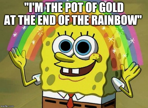 "Imagination Spongebob Meme | ""I'M THE POT OF GOLD AT THE END OF THE RAINBOW'' 