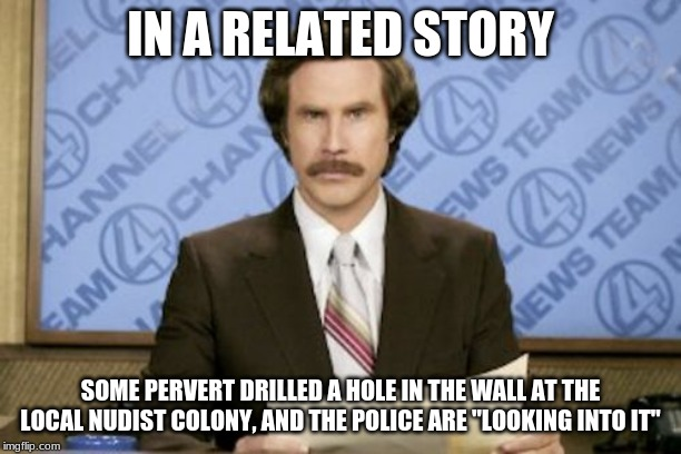 "Ron Burgundy | IN A RELATED STORY SOME PERVERT DRILLED A HOLE IN THE WALL AT THE LOCAL NUDIST COLONY, AND THE POLICE ARE ""LOOKING INTO IT"" 