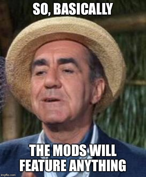 Thurston Howell the 3rd | SO, BASICALLY THE MODS WILL FEATURE ANYTHING | image tagged in thurston howell the 3rd | made w/ Imgflip meme maker