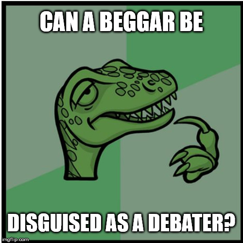 raptor | CAN A BEGGAR BE DISGUISED AS A DEBATER? | image tagged in raptor | made w/ Imgflip meme maker