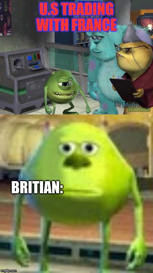 U.S TRADING WITH FRANCE BRITIAN: | image tagged in mike wazowski trying to explain,sully wazowski | made w/ Imgflip meme maker
