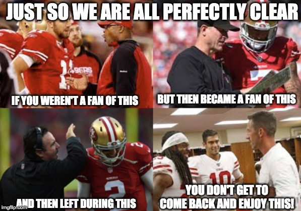 Just So We Are Clear |  JUST SO WE ARE ALL PERFECTLY CLEAR; BUT THEN BECAME A FAN OF THIS; IF YOU WEREN'T A FAN OF THIS; YOU DON'T GET TO COME BACK AND ENJOY THIS! AND THEN LEFT DURING THIS | image tagged in san francisco 49ers,nfl memes,football | made w/ Imgflip meme maker