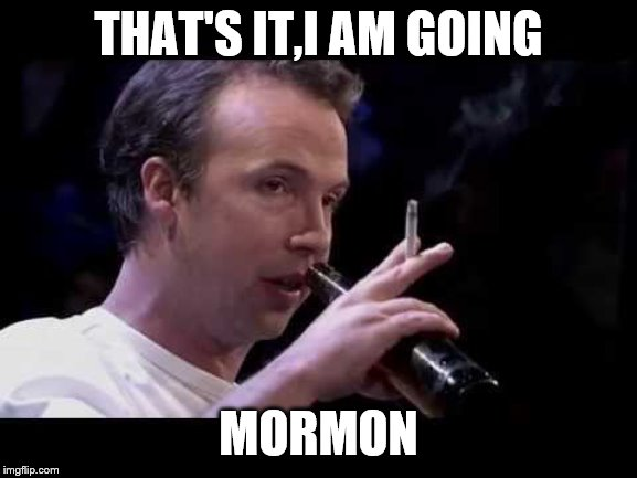 THAT'S IT,I AM GOING MORMON | made w/ Imgflip meme maker