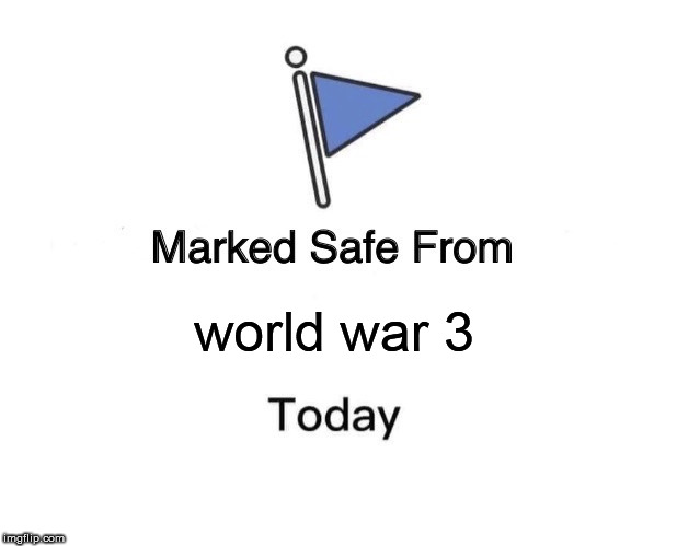 Marked Safe From Meme | world war 3 | image tagged in memes,marked safe from | made w/ Imgflip meme maker