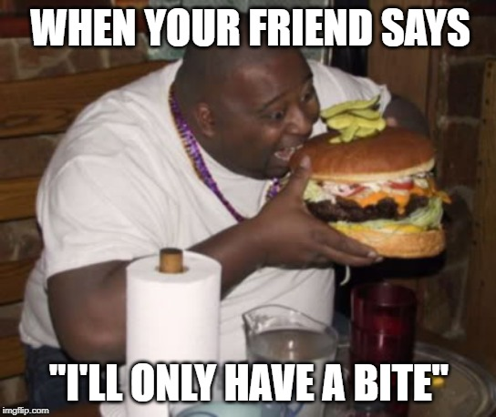 "Fat guy eating burger |  WHEN YOUR FRIEND SAYS; ""I'LL ONLY HAVE A BITE"" 
