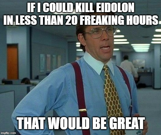 That Would Be Great | IF I COULD KILL EIDOLON IN LESS THAN 20 FREAKING HOURS THAT WOULD BE GREAT | image tagged in memes,that would be great | made w/ Imgflip meme maker