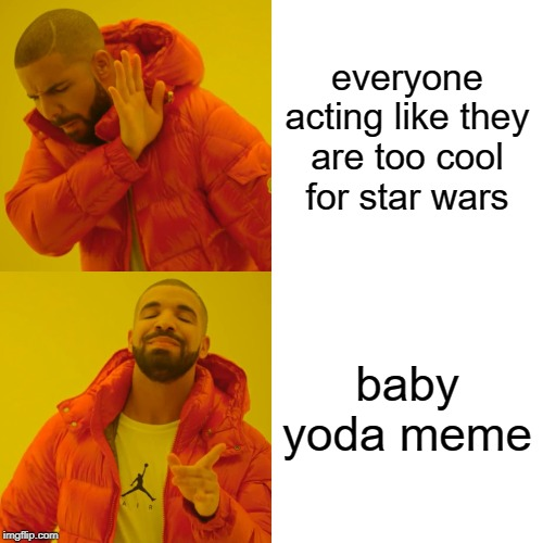 Drake Hotline Bling Meme | everyone acting like they are too cool for star wars baby yoda meme | image tagged in memes,drake hotline bling | made w/ Imgflip meme maker