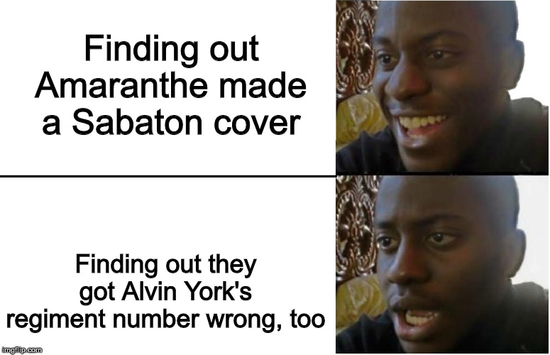 328th, not 338th, dagnabbit! |  Finding out Amaranthe made a Sabaton cover; Finding out they got Alvin York's regiment number wrong, too | image tagged in disappointed black guy,sabaton,amaranthe,heavy metal,history | made w/ Imgflip meme maker