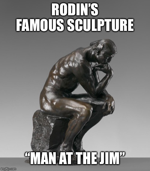 "I named my toilet Jim..... |  RODIN'S FAMOUS SCULPTURE; ""MAN AT THE JIM"" 
