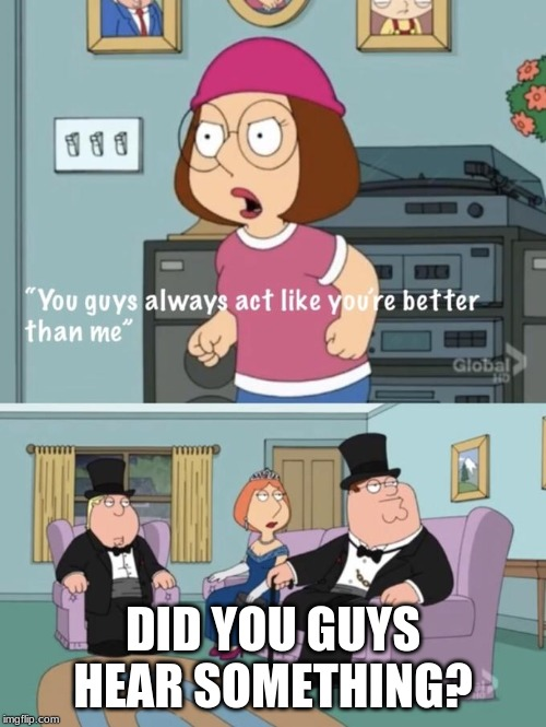 Meg family guy you always act you are better than me - Imgflip