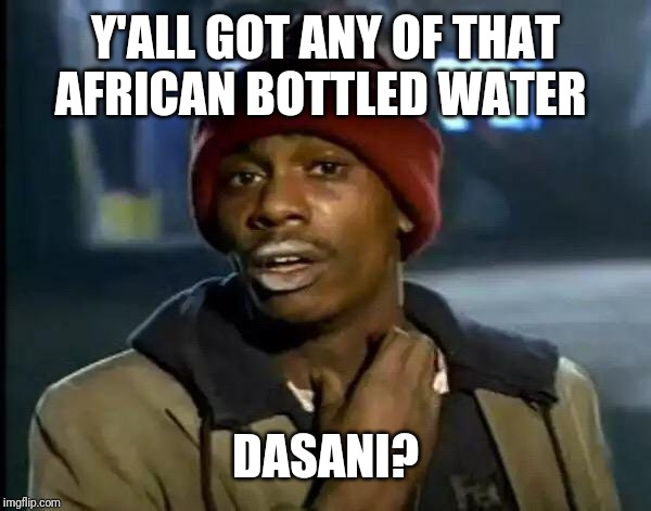 Y'all Got Any More Of That Meme | Y'ALL GOT ANY OF THAT AFRICAN BOTTLED WATER DASANI? | image tagged in memes,y'all got any more of that | made w/ Imgflip meme maker