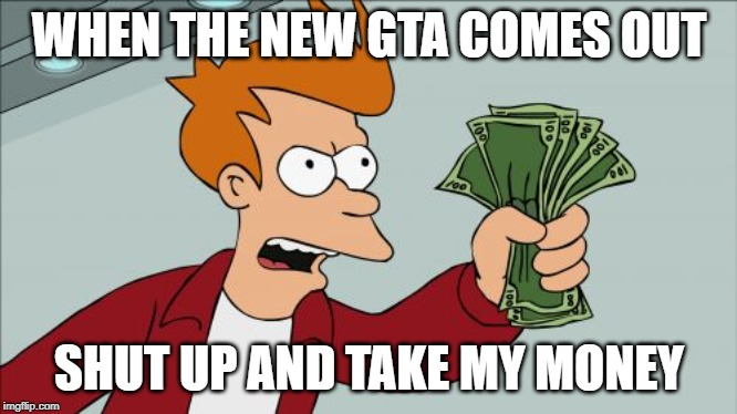 Shut Up And Take My Money Fry |  WHEN THE NEW GTA COMES OUT; SHUT UP AND TAKE MY MONEY | image tagged in memes,shut up and take my money fry | made w/ Imgflip meme maker