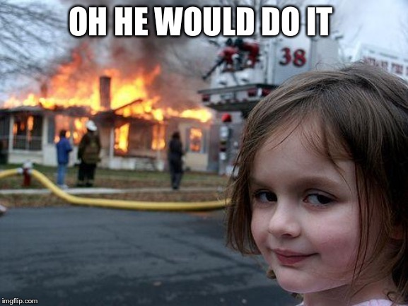 Disaster Girl Meme | OH HE WOULD DO IT | image tagged in memes,disaster girl | made w/ Imgflip meme maker