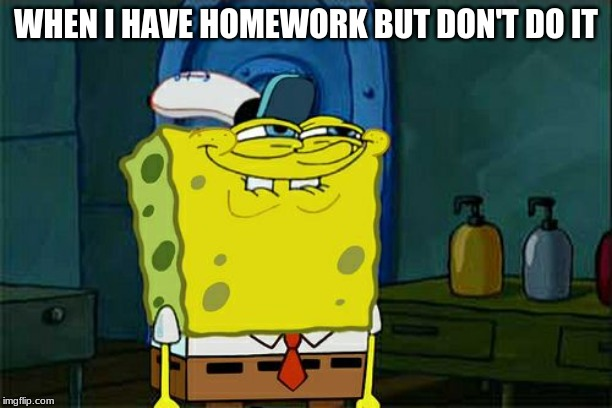 Dont You Squidward Meme | WHEN I HAVE HOMEWORK BUT DON'T DO IT | image tagged in memes,dont you squidward | made w/ Imgflip meme maker