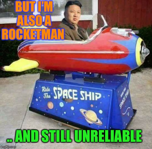 Rocket Man | BUT I'M ALSO A ROCKETMAN .. AND STILL UNRELIABLE | image tagged in rocket man | made w/ Imgflip meme maker