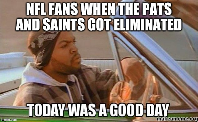 Today was a good day quality |  NFL FANS WHEN THE PATS AND SAINTS GOT ELIMINATED | image tagged in today was a good day quality | made w/ Imgflip meme maker