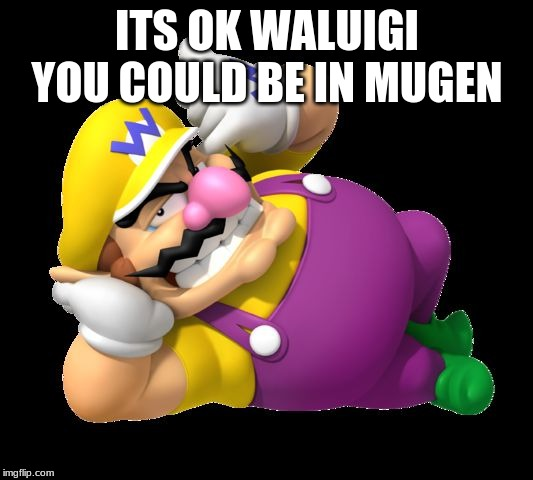 Wario | ITS OK WALUIGI YOU COULD BE IN MUGEN | image tagged in wario | made w/ Imgflip meme maker