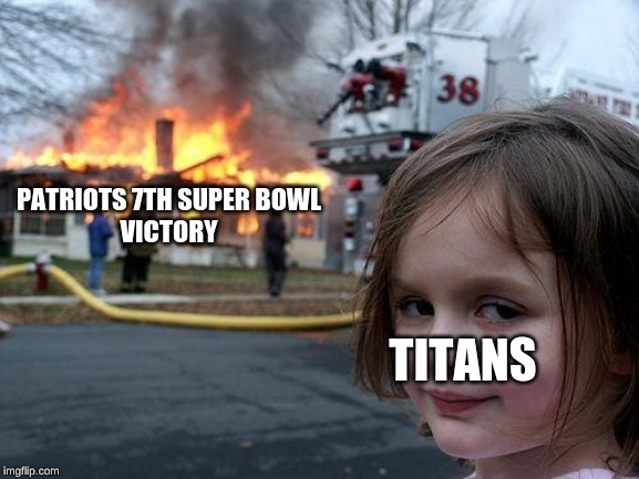 Disaster Pats |  PATRIOTS 7TH SUPER BOWL VICTORY; TITANS | image tagged in memes,disaster girl,nfl football,tom brady,patriots | made w/ Imgflip meme maker