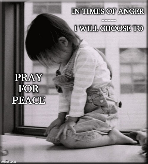 Choose Prayer |  PRAY FOR PEACE; IN TIMES OF ANGER  ----- I WILL CHOOSE TO | image tagged in affirmation,peace,prayer,pray,kneeling | made w/ Imgflip meme maker