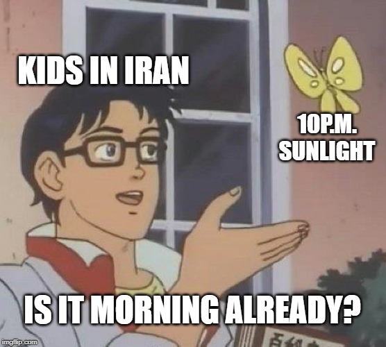 Is it Morning Already? | KIDS IN IRAN 10P.M. SUNLIGHT IS IT MORNING ALREADY? | image tagged in memes,is this a pigeon,iran,nuclear,ww3,iran | made w/ Imgflip meme maker
