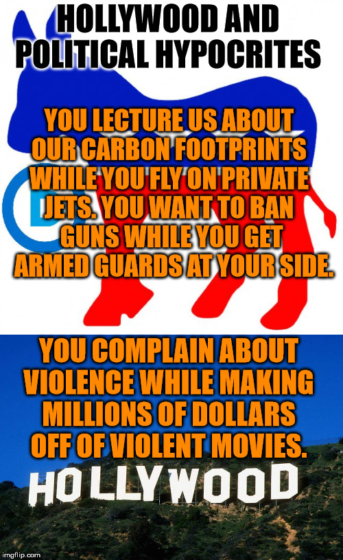 A few hypocrisy examples of politicians and hollywood |  HOLLYWOOD AND POLITICAL HYPOCRITES; YOU LECTURE US ABOUT  OUR CARBON FOOTPRINTS  WHILE YOU FLY ON PRIVATE  JETS. YOU WANT TO BAN  GUNS WHILE YOU GET  ARMED GUARDS AT YOUR SIDE. YOU COMPLAIN ABOUT VIOLENCE WHILE MAKING MILLIONS OF DOLLARS OFF OF VIOLENT MOVIES. | image tagged in scumbag hollywood,democrats,hypocrisy | made w/ Imgflip meme maker