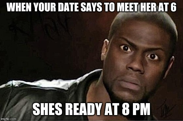 Kevin Hart Meme | WHEN YOUR DATE SAYS TO MEET HER AT 6 SHES READY AT 8 PM | image tagged in memes,kevin hart | made w/ Imgflip meme maker