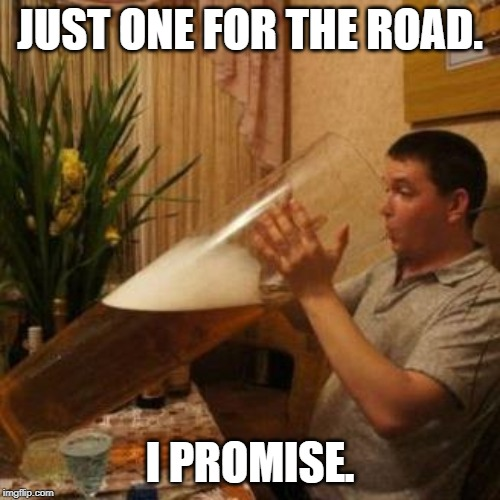JUST ONE FOR THE ROAD. I PROMISE. | image tagged in beer | made w/ Imgflip meme maker