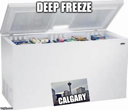 Canada in General |  DEEP FREEZE; CALGARY | image tagged in freezer,meanwhile in canada | made w/ Imgflip meme maker