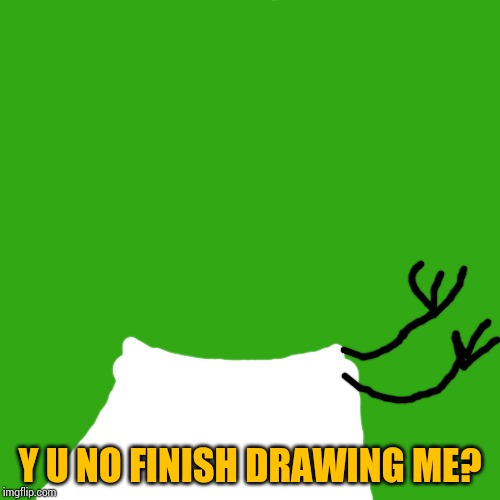 I tried.... | Y U NO FINISH DRAWING ME? | image tagged in memes,blank transparent square,y u no,drawing | made w/ Imgflip meme maker