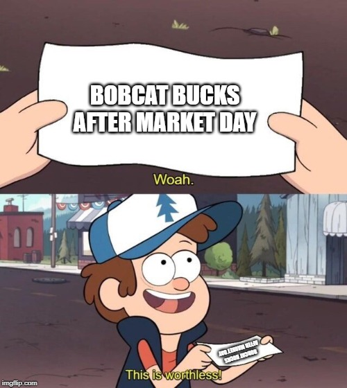 bobcat bucks after market day ends |  BOBCAT BUCKS AFTER MARKET DAY; BOBCAT BUCKS AFTER MARKET DAY | image tagged in gravity falls meme | made w/ Imgflip meme maker
