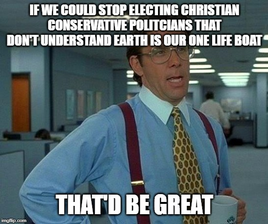 That Would Be Great | IF WE COULD STOP ELECTING CHRISTIAN CONSERVATIVE POLITCIANS THAT DON'T UNDERSTAND EARTH IS OUR ONE LIFE BOAT THAT'D BE GREAT | image tagged in memes,that would be great,AdviceAnimals | made w/ Imgflip meme maker