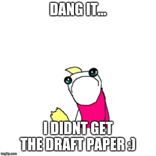 Sad X All The Y Meme | DANG IT... I DIDNT GET THE DRAFT PAPER :) | image tagged in memes,sad x all the y | made w/ Imgflip meme maker