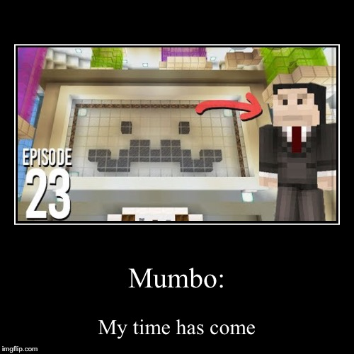 Mumbo: | My time has come | image tagged in funny,demotivationals | made w/ Imgflip demotivational maker