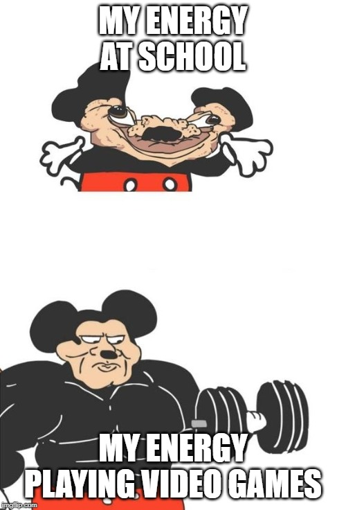 Buff Mickey Mouse | MY ENERGY AT SCHOOL MY ENERGY PLAYING VIDEO GAMES | image tagged in buff mickey mouse | made w/ Imgflip meme maker