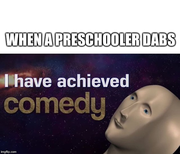 I have achieved COMEDY | WHEN A PRESCHOOLER DABS | image tagged in i have achieved comedy | made w/ Imgflip meme maker