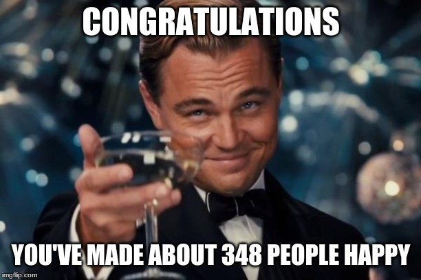 CONGRATULATIONS YOU'VE MADE ABOUT 348 PEOPLE HAPPY | image tagged in memes,leonardo dicaprio cheers | made w/ Imgflip meme maker