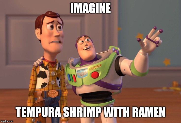 X, X Everywhere | IMAGINE TEMPURA SHRIMP WITH RAMEN | image tagged in memes,x x everywhere | made w/ Imgflip meme maker