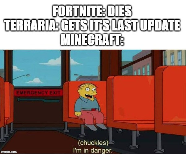 I'm in Danger + blank place above | FORTNITE: DIES TERRARIA: GETS IT'S LAST UPDATE MINECRAFT: | image tagged in i'm in danger  blank place above | made w/ Imgflip meme maker