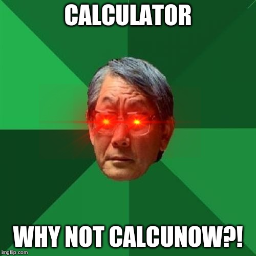 High Expectations Asian Father |  CALCULATOR; WHY NOT CALCUNOW?! | image tagged in memes,high expectations asian father | made w/ Imgflip meme maker
