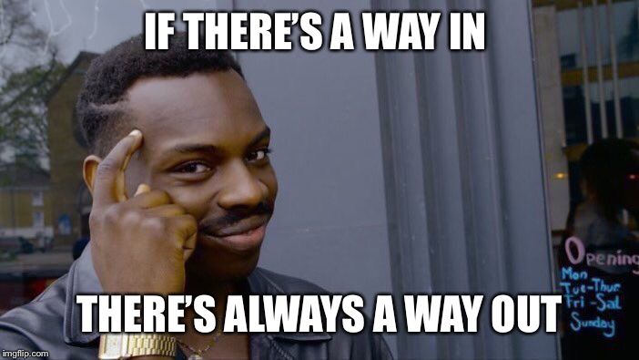 Roll Safe Think About It Meme | IF THERE'S A WAY IN THERE'S ALWAYS A WAY OUT | image tagged in memes,roll safe think about it | made w/ Imgflip meme maker