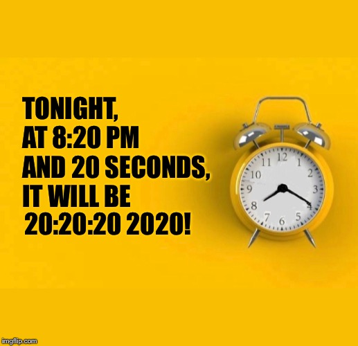 TONIGHT, AT 8:20 PM AND 20 SECONDS, IT WILL BE; 20:20:20 2020! | image tagged in clock,time,2020,20 20 20 | made w/ Imgflip meme maker