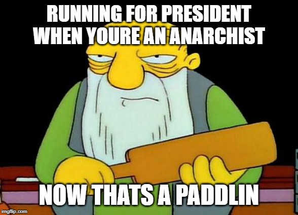 That's a paddlin' Meme | RUNNING FOR PRESIDENT WHEN YOURE AN ANARCHIST NOW THATS A PADDLIN | image tagged in memes,that's a paddlin' | made w/ Imgflip meme maker