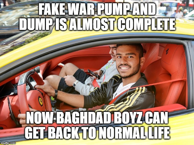 FAKE WAR PUMP AND DUMP IS ALMOST COMPLETE NOW BAGHDAD BOYZ CAN GET BACK TO NORMAL LIFE | made w/ Imgflip meme maker
