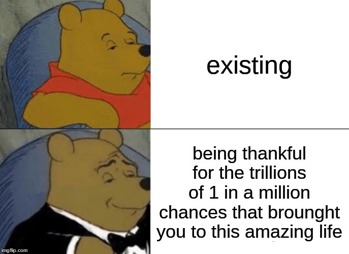 Tuxedo Winnie The Pooh Meme | existing being thankful for the trillions of 1 in a million chances that brounght you to this amazing life | image tagged in memes,tuxedo winnie the pooh | made w/ Imgflip meme maker